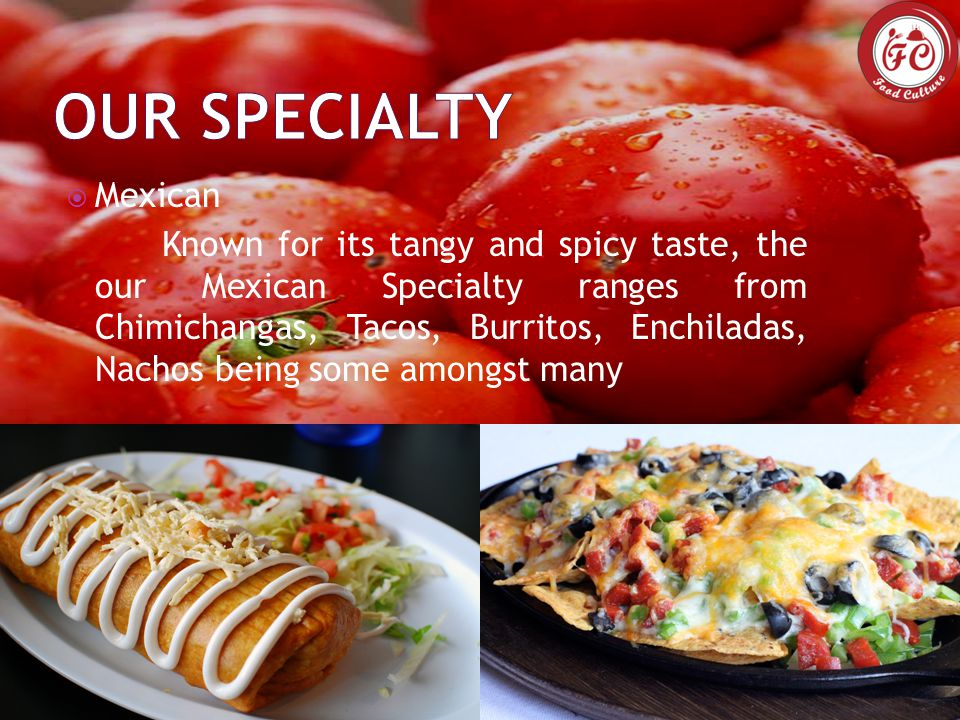  Mexican Known for its tangy and spicy taste, the our Mexican Specialty ranges from Chimichangas, Tacos, Burritos, Enchiladas, Nachos being some amongst many