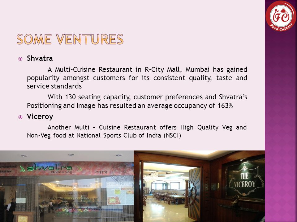 Shvatra A Multi-Cuisine Restaurant in R-City Mall, Mumbai has gained popularity amongst customers for its consistent quality, taste and service standards With 130 seating capacity, customer preferences and Shvatra's Positioning and Image has resulted an average occupancy of 163%  Viceroy Another Multi – Cuisine Restaurant offers High Quality Veg and Non-Veg food at National Sports Club of India (NSCI)