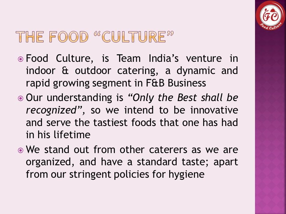  Food Culture, is Team India's venture in indoor & outdoor catering, a dynamic and rapid growing segment in F&B Business  Our understanding is Only the Best shall be recognized , so we intend to be innovative and serve the tastiest foods that one has had in his lifetime  We stand out from other caterers as we are organized, and have a standard taste; apart from our stringent policies for hygiene