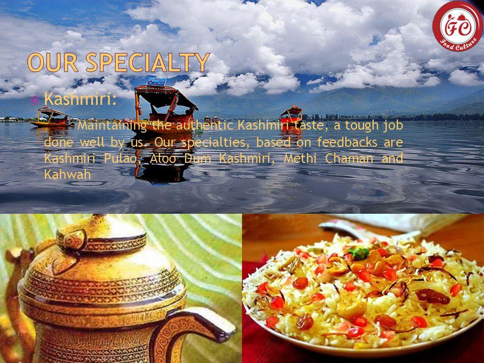  Kashmiri: Maintaining the authentic Kashmiri taste, a tough job done well by us.