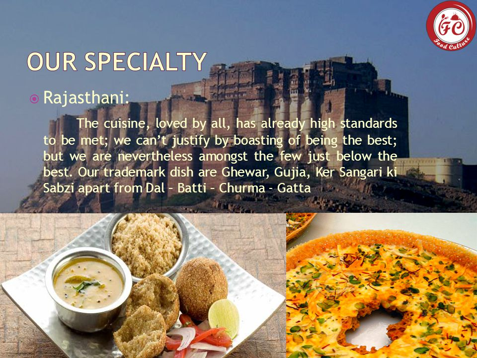  Rajasthani: The cuisine, loved by all, has already high standards to be met; we can't justify by boasting of being the best; but we are nevertheless amongst the few just below the best.