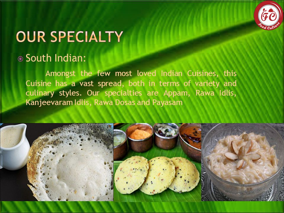  South Indian: Amongst the few most loved Indian Cuisines, this Cuisine has a vast spread, both in terms of variety and culinary styles.