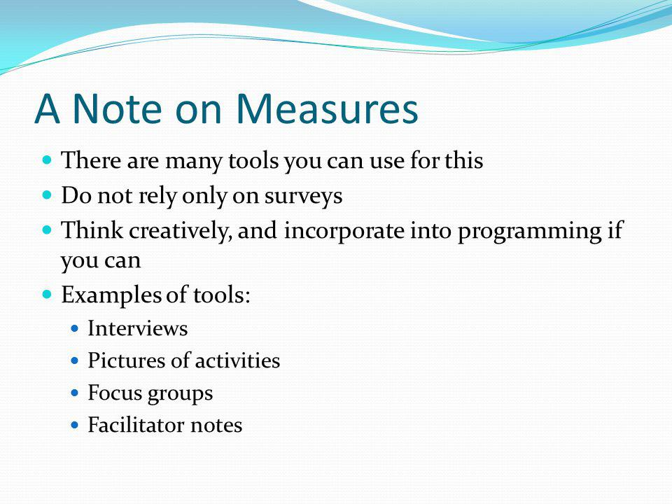 A Note on Measures There are many tools you can use for this Do not rely only on surveys Think creatively, and incorporate into programming if you can