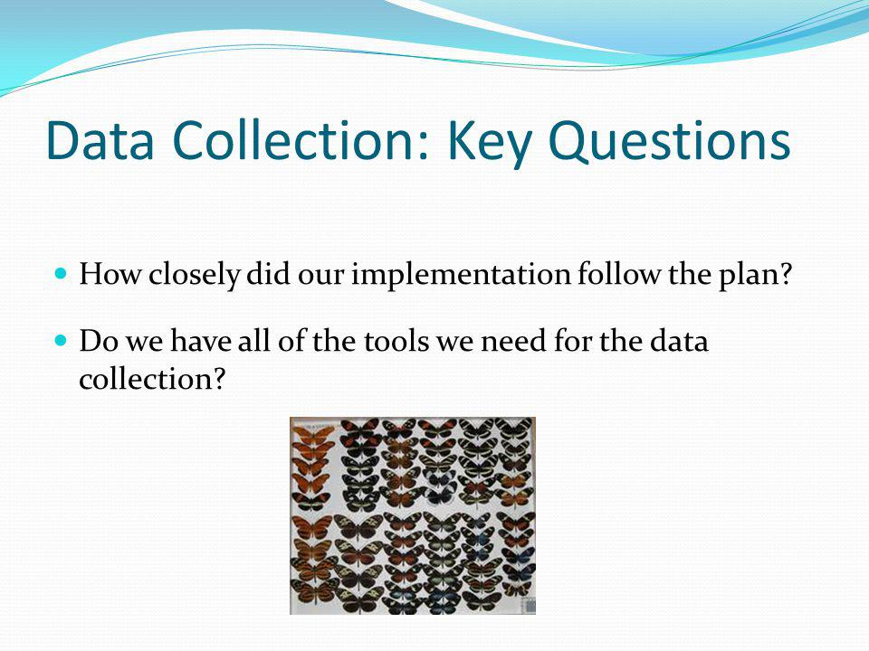 Data Collection: Key Questions How closely did our implementation follow the plan? Do we have all of the tools we need for the data collection?