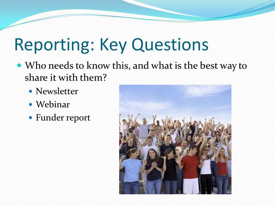 Reporting: Key Questions Who needs to know this, and what is the best way to share it with them? Newsletter Webinar Funder report