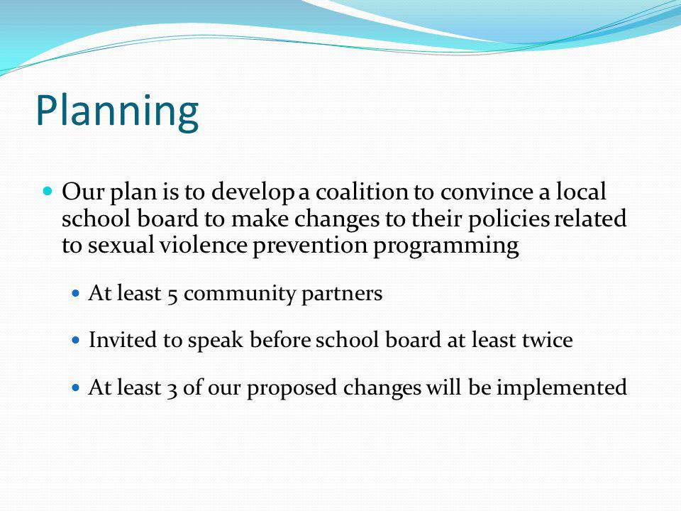 Planning Our plan is to develop a coalition to convince a local school board to make changes to their policies related to sexual violence prevention p