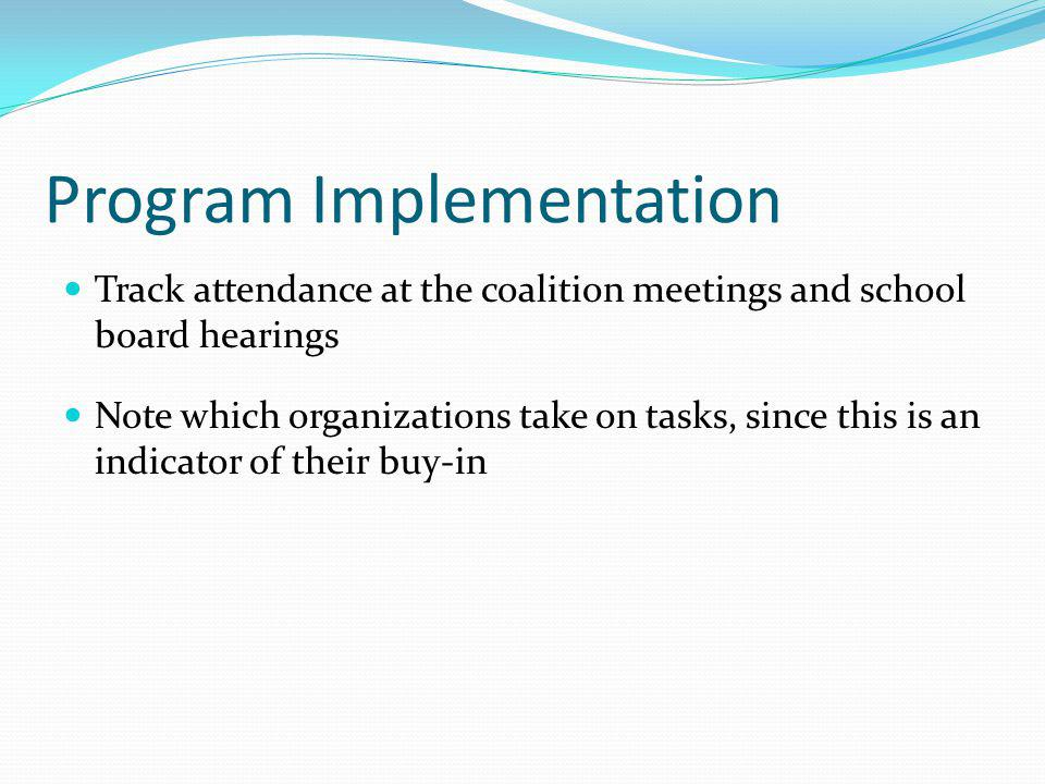 Program Implementation Track attendance at the coalition meetings and school board hearings Note which organizations take on tasks, since this is an indicator of their buy-in
