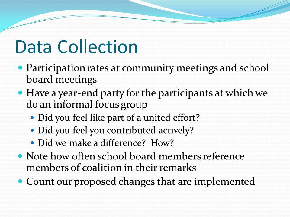 Data Collection Participation rates at community meetings and school board meetings Have a year-end party for the participants at which we do an informal focus group Did you feel like part of a united effort.