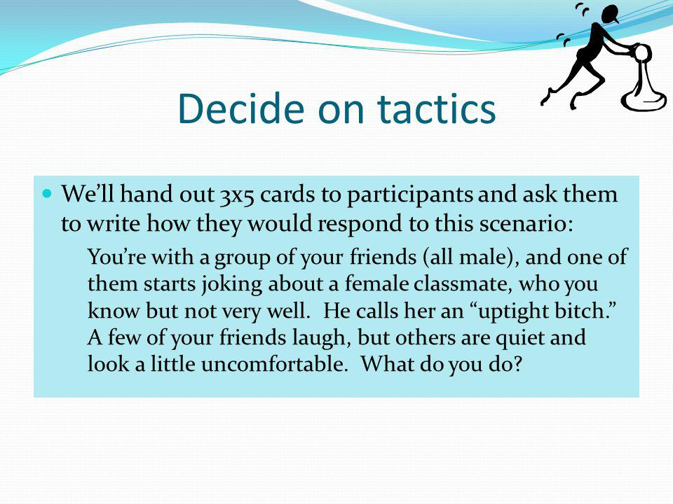 Decide on tactics We'll hand out 3x5 cards to participants and ask them to write how they would respond to this scenario: You're with a group of your friends (all male), and one of them starts joking about a female classmate, who you know but not very well.