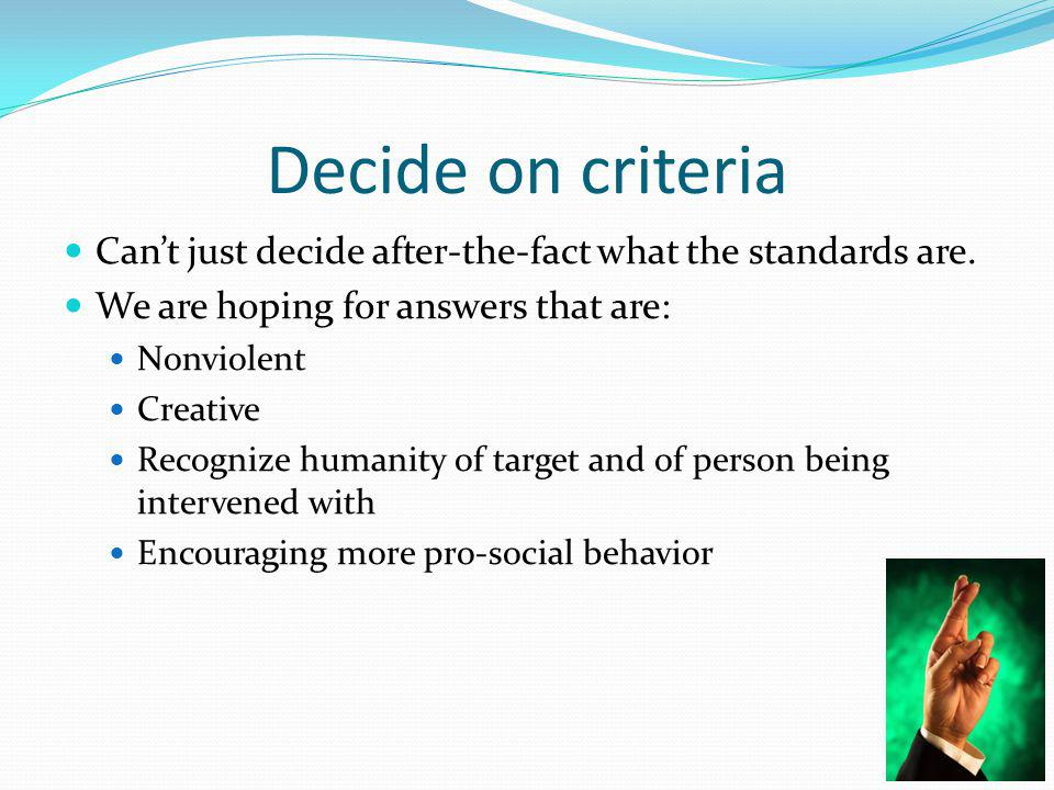 Decide on criteria Can't just decide after-the-fact what the standards are.
