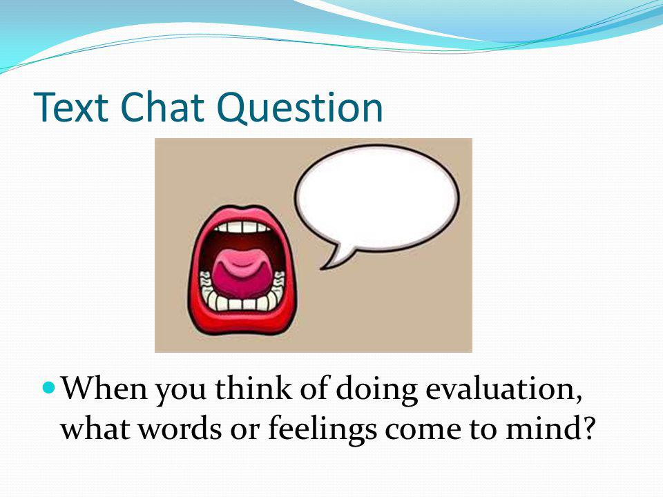 Text Chat Question When you think of doing evaluation, what words or feelings come to mind?