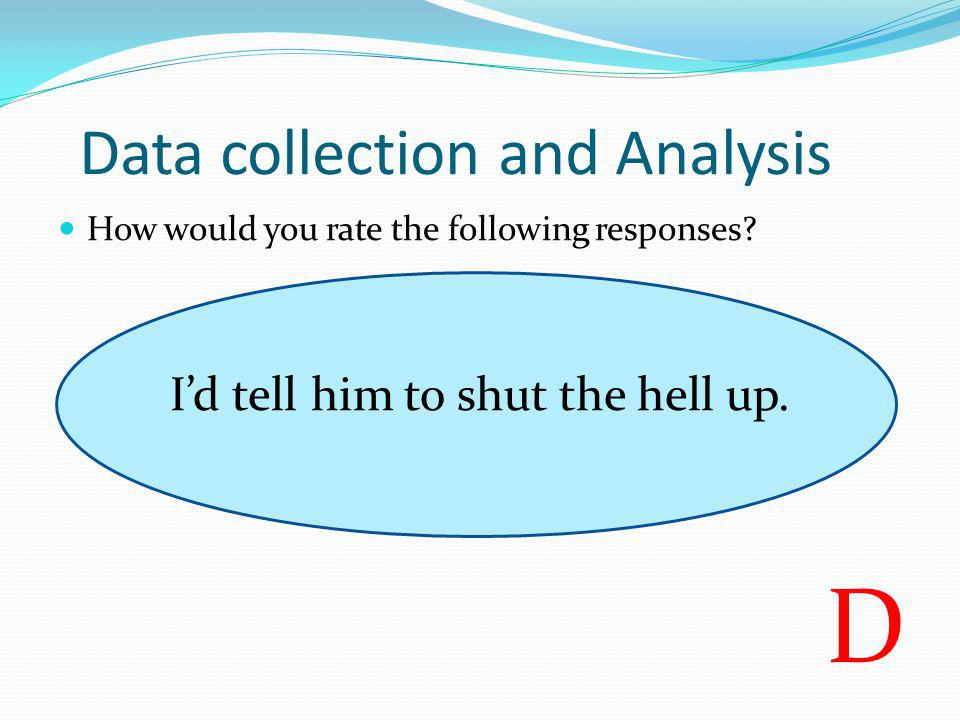 How would you rate the following responses? I'd tell him to shut the hell up. D Data collection and Analysis