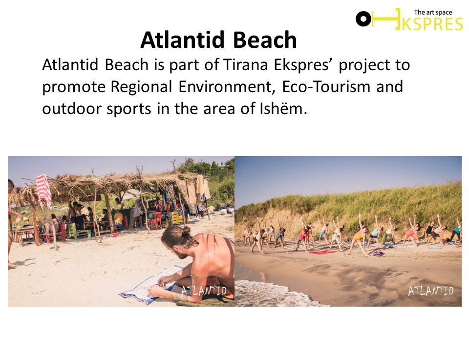 Atlantid Beach Atlantid Beach is part of Tirana Ekspres' project to promote Regional Environment, Eco-Tourism and outdoor sports in the area of Ishëm.