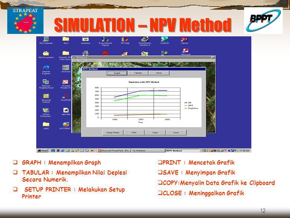 12 SIMULATION – NPV Method  GRAPH : Menampilkan Graph  TABULAR : Menampilkan Nilai Deplesi Secara Numerik.  SETUP PRINTER : Melakukan Setup Printer