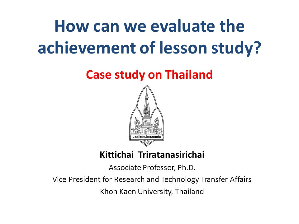 How can we evaluate the achievement of lesson study? Case study on Thailand Kittichai Triratanasirichai Associate Professor, Ph.D. Vice President for