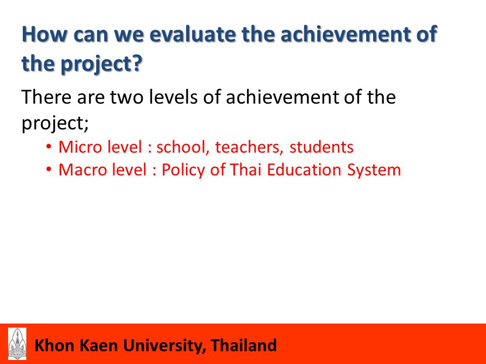 Khon Kaen University, Thailand How can we evaluate the achievement of the project? There are two levels of achievement of the project; Micro level : s