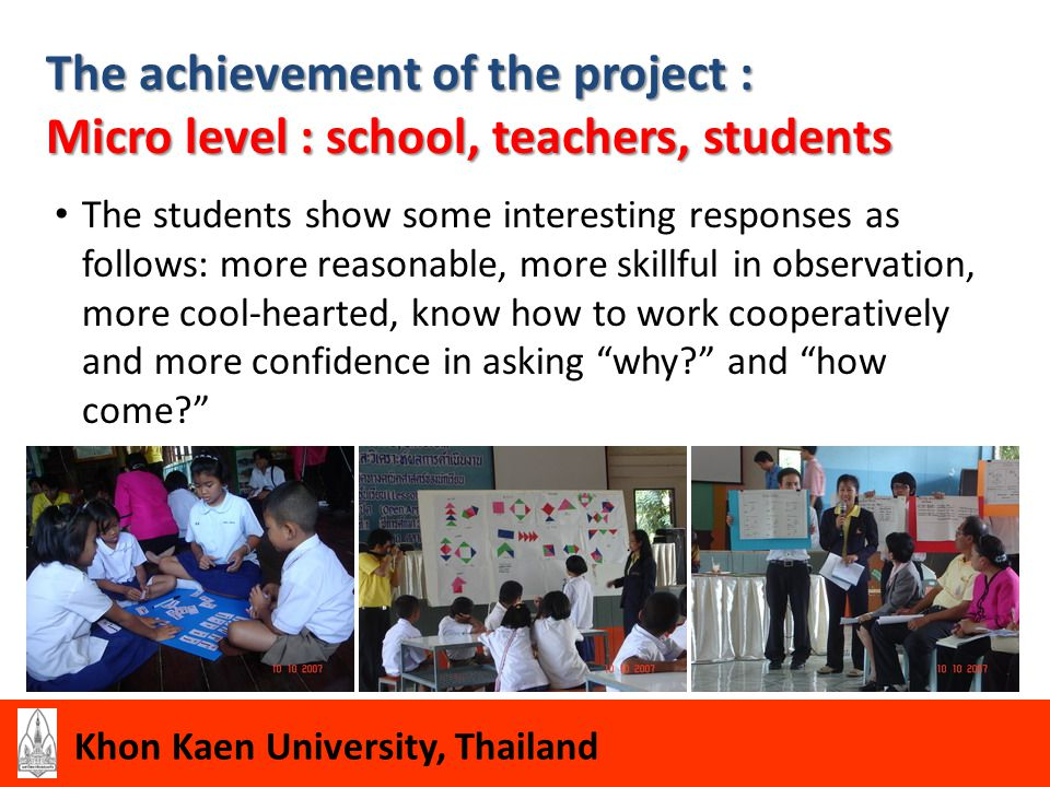 Khon Kaen University, Thailand The achievement of the project : Macro level : Policy of Thai Education System Office of Basic Education Commission, Ministry of Education, supported the pilot project in 4 schools, The Institute for the Promotion of Teaching Science and Technology (IPST), start to join the project this year, Thai government support the project by training the teachers in 19 schools from the Northeast and the North of Thailand; about 400 people attend the training in May 2009, Thai government expect to extend the project to the whole nation.