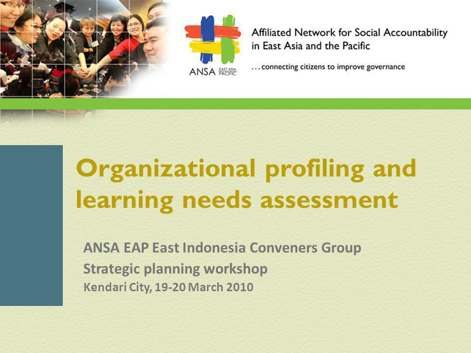 Organizational profiling and learning needs assessment ANSA EAP East Indonesia Conveners Group Strategic planning workshop Kendari City, 19-20 March 2010
