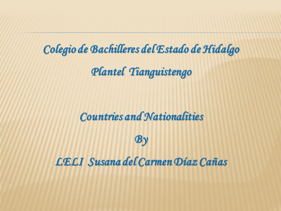 Colegio de Bachilleres del Estado de Hidalgo Plantel Tianguistengo Countries and Nationalities By LELI Susana del Carmen Díaz Cañas