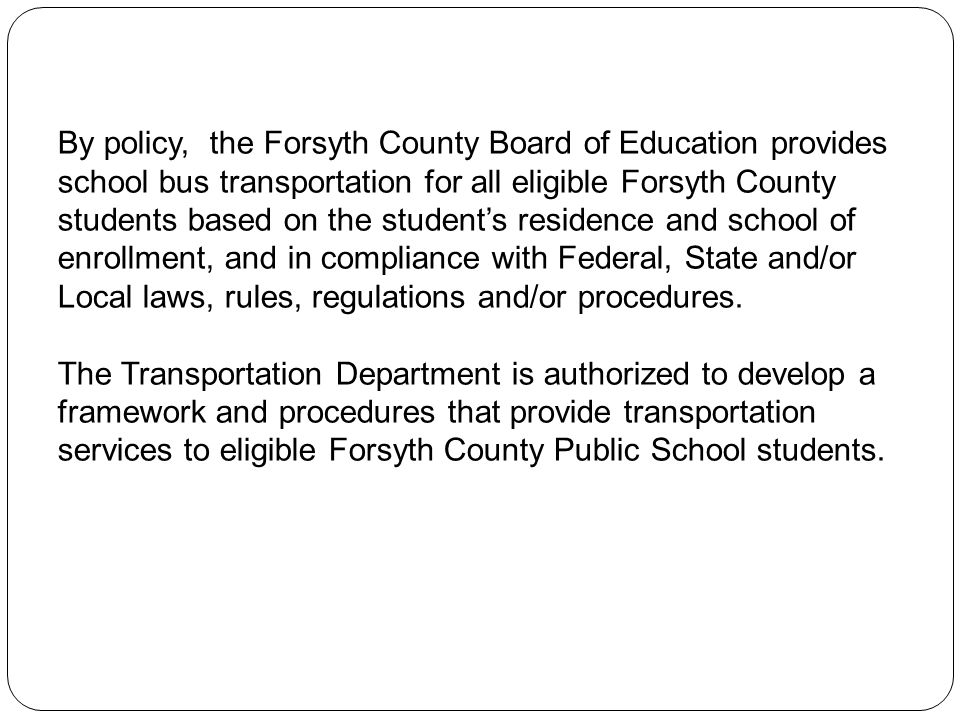 By policy, the Forsyth County Board of Education provides school bus transportation for all eligible Forsyth County students based on the student's residence and school of enrollment, and in compliance with Federal, State and/or Local laws, rules, regulations and/or procedures.