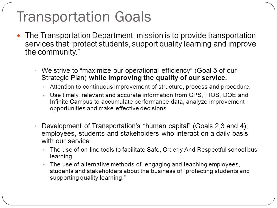 Transportation Goals The Transportation Department mission is to provide transportation services that protect students, support quality learning and improve the community. We strive to maximize our operational efficiency (Goal 5 of our Strategic Plan) while improving the quality of our service.