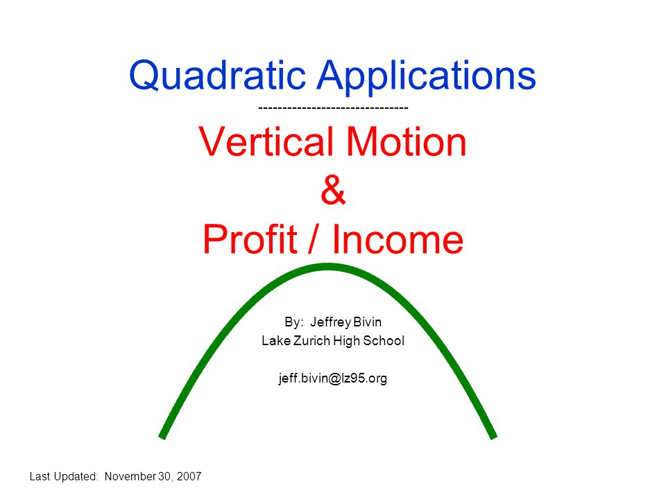Quadratic Applications ------------------------------- Vertical Motion & Profit / Income By: Jeffrey Bivin Lake Zurich High School jeff.bivin@lz95.org Last Updated: November 30, 2007