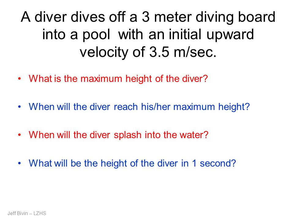 A diver dives off a 3 meter diving board into a pool with an initial upward velocity of 3.5 m/sec.