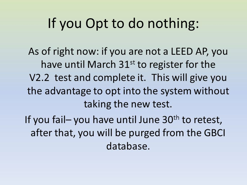 If you Opt to do nothing: As of right now: if you are not a LEED AP, you have until March 31 st to register for the V2.2 test and complete it.