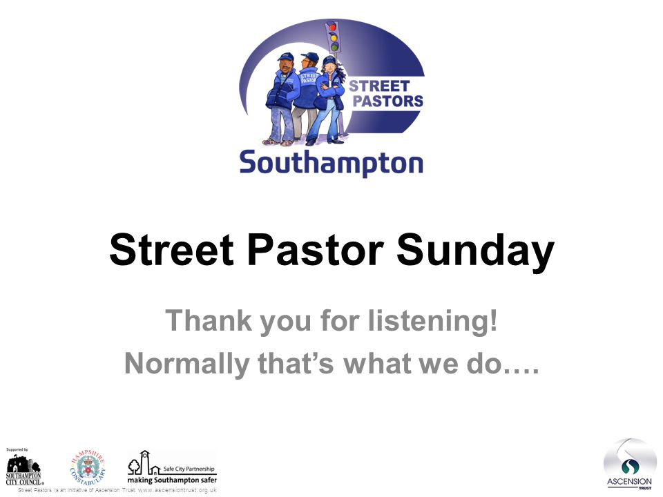 Street Pastors is an initiative of Ascension Trust: www.ascensiontrust.org.uk We need your help… …We need 32 people to pray and patrol once a month Fri or Sat 6-10pm