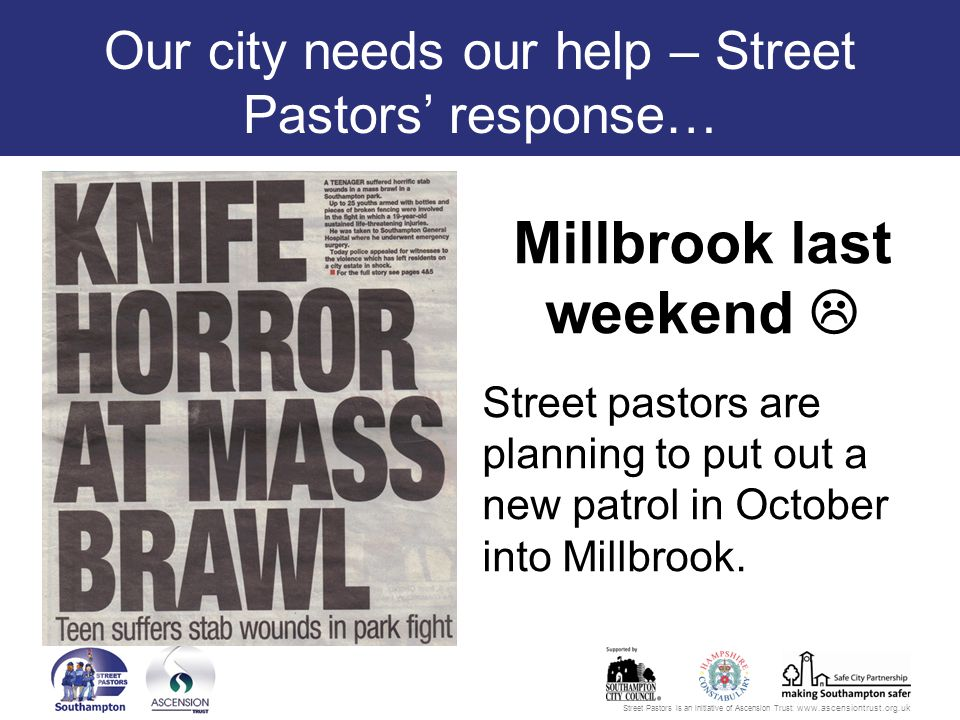 Street Pastors is an initiative of Ascension Trust: www.ascensiontrust.org.uk Our city needs our help – Street Pastors' response… Millbrook last weekend  Street pastors are planning to put out a new patrol in October into Millbrook.