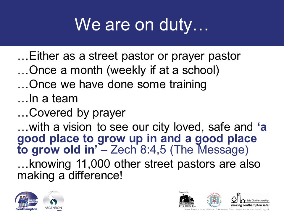 Street Pastors is an initiative of Ascension Trust: www.ascensiontrust.org.uk We are on duty… …Either as a street pastor or prayer pastor …Once a month (weekly if at a school) …Once we have done some training …In a team …Covered by prayer …with a vision to see our city loved, safe and 'a good place to grow up in and a good place to grow old in' – Zech 8:4,5 (The Message) …knowing 11,000 other street pastors are also making a difference!