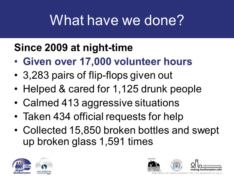 Street Pastors is an initiative of Ascension Trust: www.ascensiontrust.org.uk What have we done.