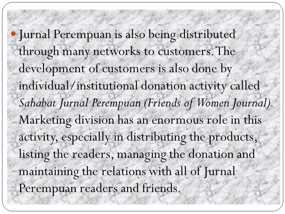 Various sources and informations which are published by Jurnal Perempuan need to be transmitted to a broader society and should not be always dependent to donor institutions.