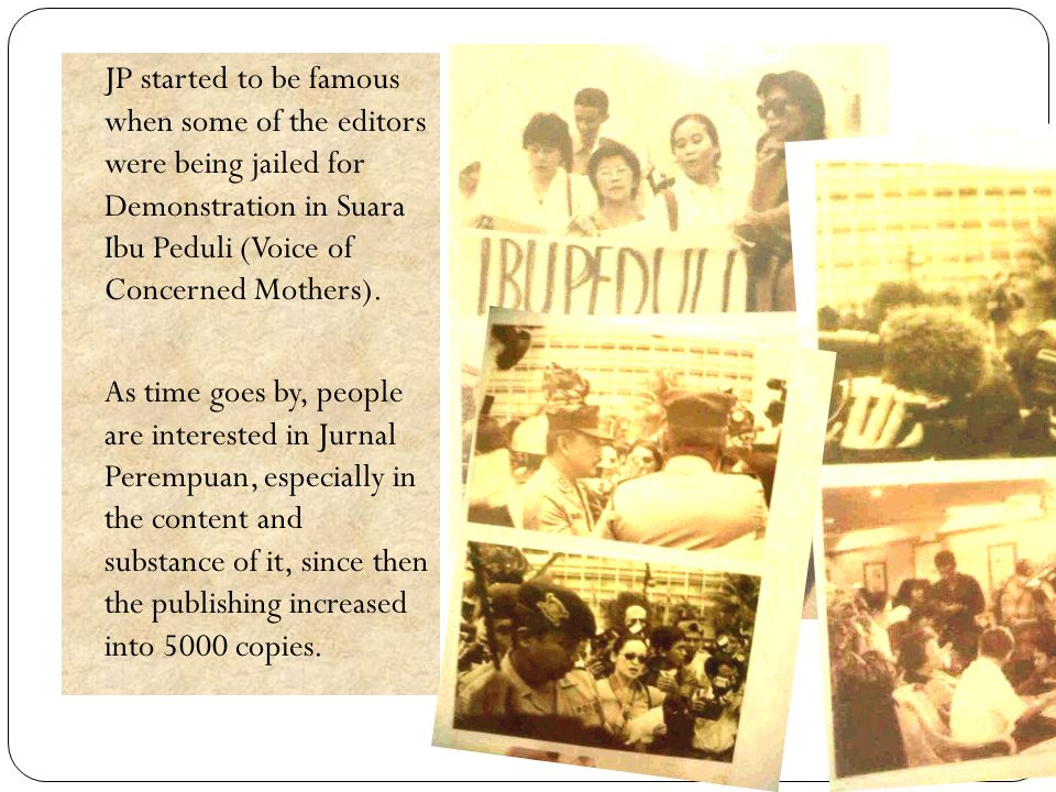 JP started to be famous when some of the editors were being jailed for Demonstration in Suara Ibu Peduli (Voice of Concerned Mothers).