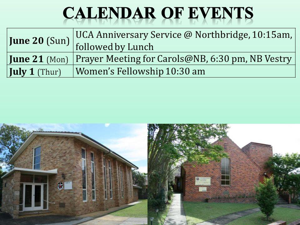 June 20 (Sun) UCA Anniversary Service @ Northbridge, 10:15am, followed by Lunch June 21 (Mon) Prayer Meeting for Carols@NB, 6:30 pm, NB Vestry July 1 (Thur) Women's Fellowship 10:30 am