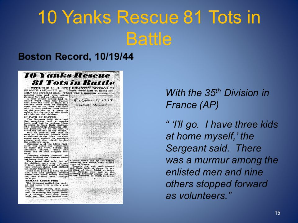 "10 Yanks Rescue 81 Tots in Battle Boston Record, 10/19/44 With the 35 th Division in France (AP) "" 'I'll go. I have three kids at home myself,' the Se"