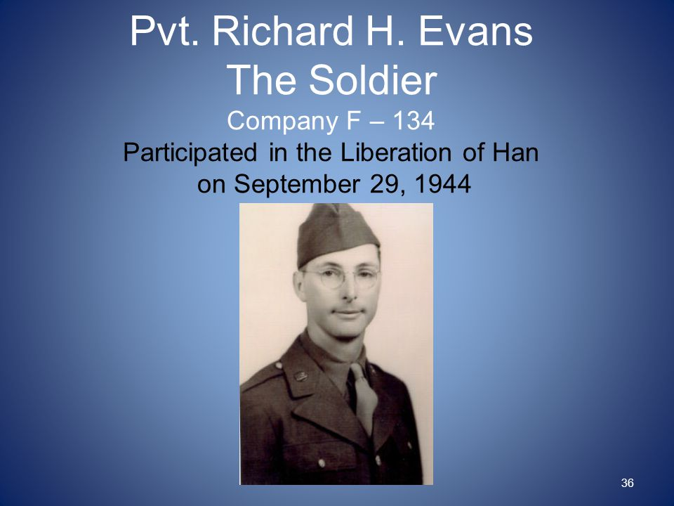 Pvt. Richard H. Evans The Soldier Company F – 134 Participated in the Liberation of Han on September 29, 1944 36