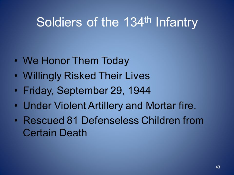 Soldiers of the 134 th Infantry We Honor Them Today Willingly Risked Their Lives Friday, September 29, 1944 Under Violent Artillery and Mortar fire. R