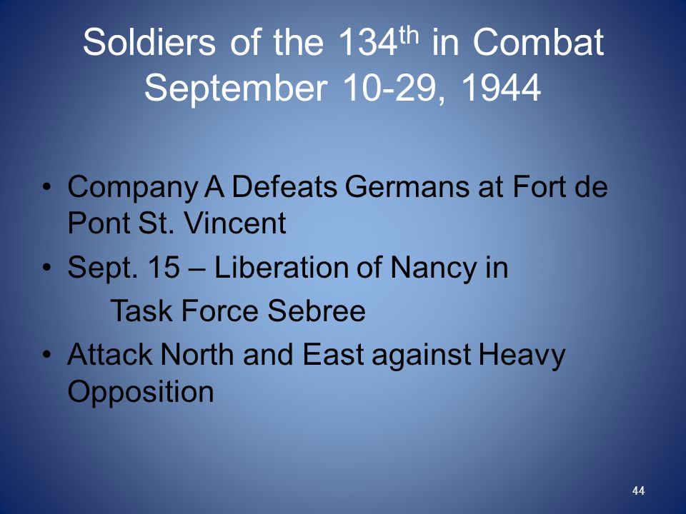 Soldiers of the 134 th in Combat September 10-29, 1944 Company A Defeats Germans at Fort de Pont St. Vincent Sept. 15 – Liberation of Nancy in Task Fo