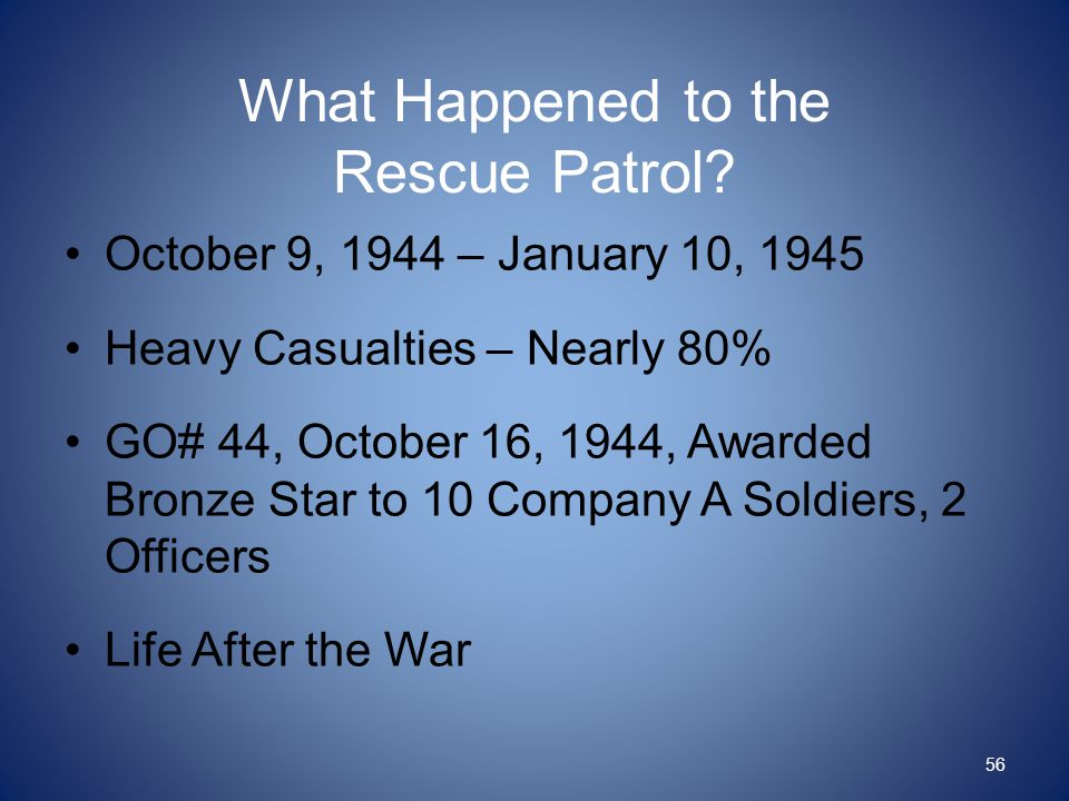 What Happened to the Rescue Patrol? October 9, 1944 – January 10, 1945 Heavy Casualties – Nearly 80% GO# 44, October 16, 1944, Awarded Bronze Star to