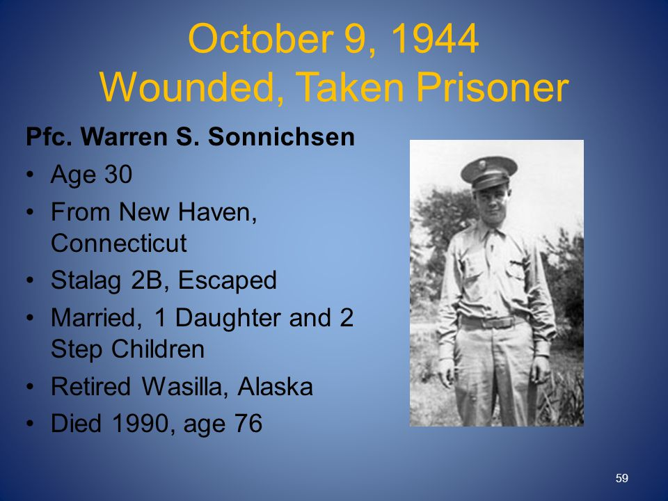 October 9, 1944 Wounded, Taken Prisoner Pfc. Warren S. Sonnichsen Age 30 From New Haven, Connecticut Stalag 2B, Escaped Married, 1 Daughter and 2 Step