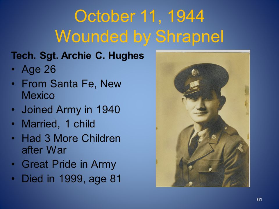 October 11, 1944 Wounded by Shrapnel Tech. Sgt. Archie C. Hughes Age 26 From Santa Fe, New Mexico Joined Army in 1940 Married, 1 child Had 3 More Chil