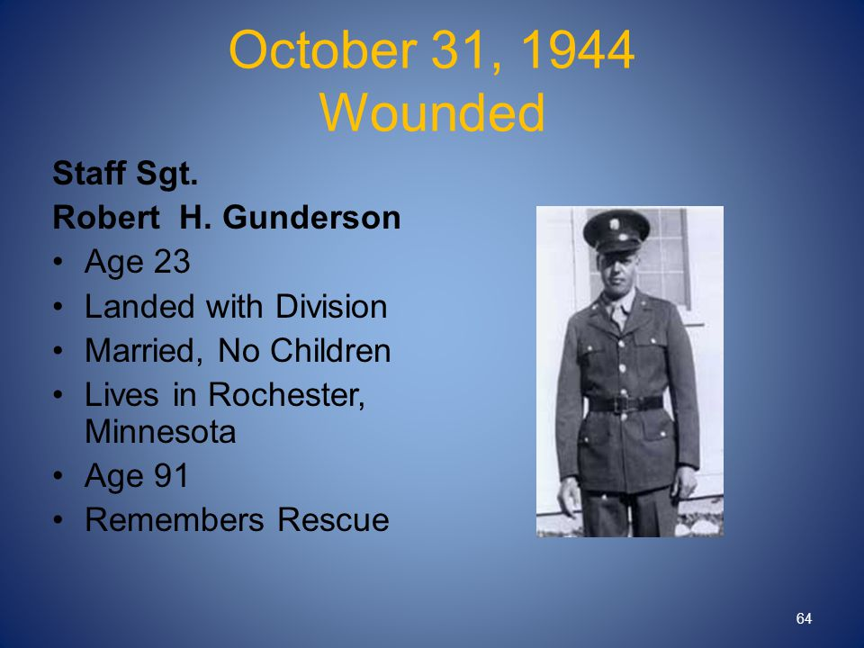 October 31, 1944 Wounded Staff Sgt. Robert H. Gunderson Age 23 Landed with Division Married, No Children Lives in Rochester, Minnesota Age 91 Remember