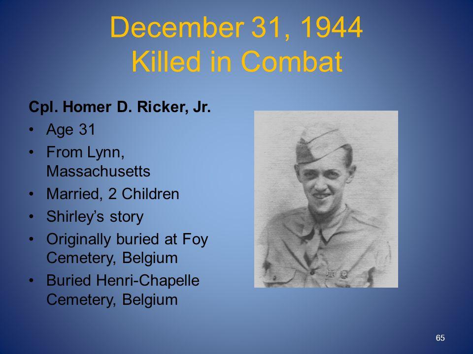 December 31, 1944 Killed in Combat Cpl. Homer D. Ricker, Jr.