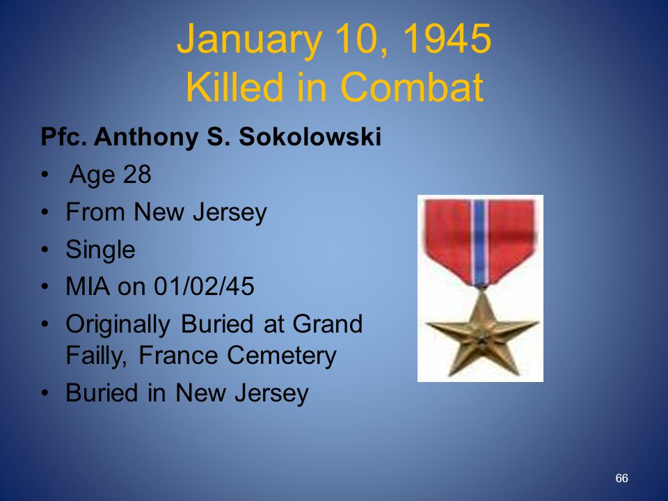January 10, 1945 Killed in Combat Pfc. Anthony S. Sokolowski Age 28 From New Jersey Single MIA on 01/02/45 Originally Buried at Grand Failly, France C