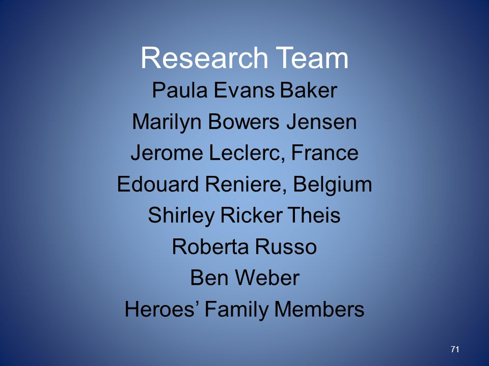 Research Team Paula Evans Baker Marilyn Bowers Jensen Jerome Leclerc, France Edouard Reniere, Belgium Shirley Ricker Theis Roberta Russo Ben Weber Heroes' Family Members 71