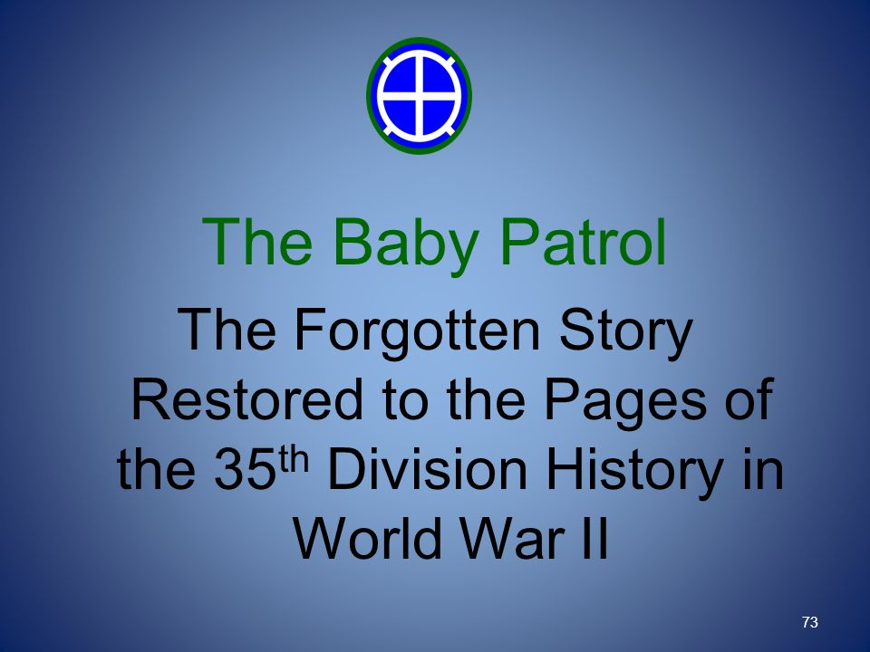 The Baby Patrol The Forgotten Story Restored to the Pages of the 35 th Division History in World War II 73