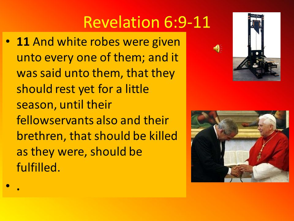 Revelation 6:9-11 9 And when he had opened the fifth seal, I saw under the altar the souls of them that were slain for the word of God, and for the testimony which they held:10 And they cried with a loud voice, saying, How long, O Lord, holy and true, dost thou not judge and avenge our blood on them that dwell on the earth?.
