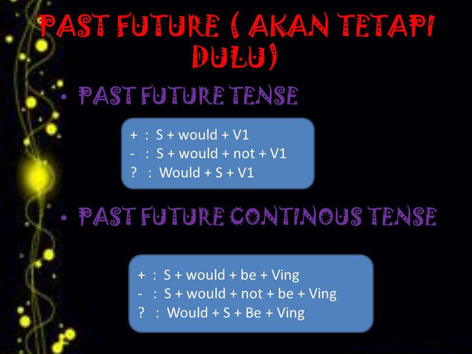 PAST FUTURE ( AKAN TETAPI DULU) PAST FUTURE TENSE PAST FUTURE CONTINOUS TENSE + : S + would + V1 - : S + would + not + V1 .