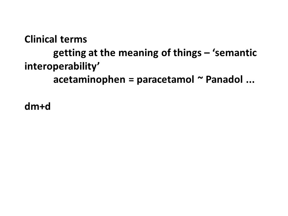 Clinical terms getting at the meaning of things – 'semantic interoperability' acetaminophen = paracetamol ~ Panadol... dm+d